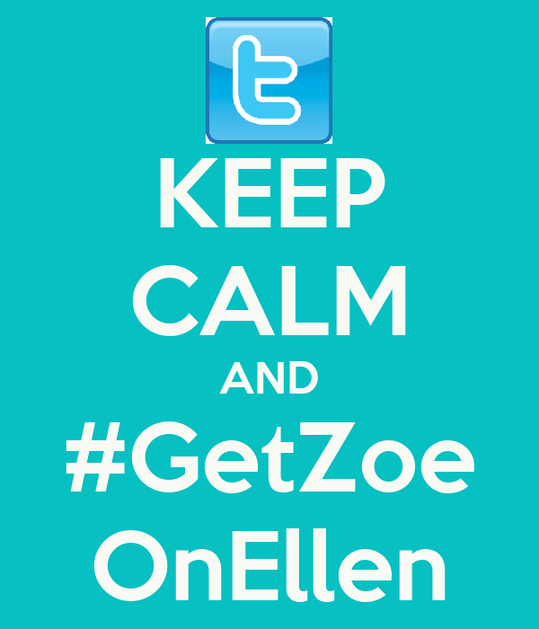 KEEP CALM AND #GetZoe OnEllen