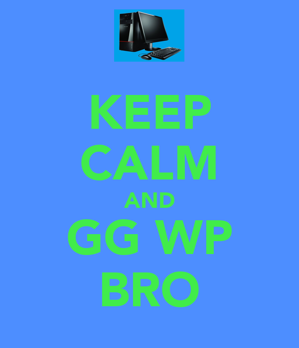KEEP CALM AND GG WP BRO