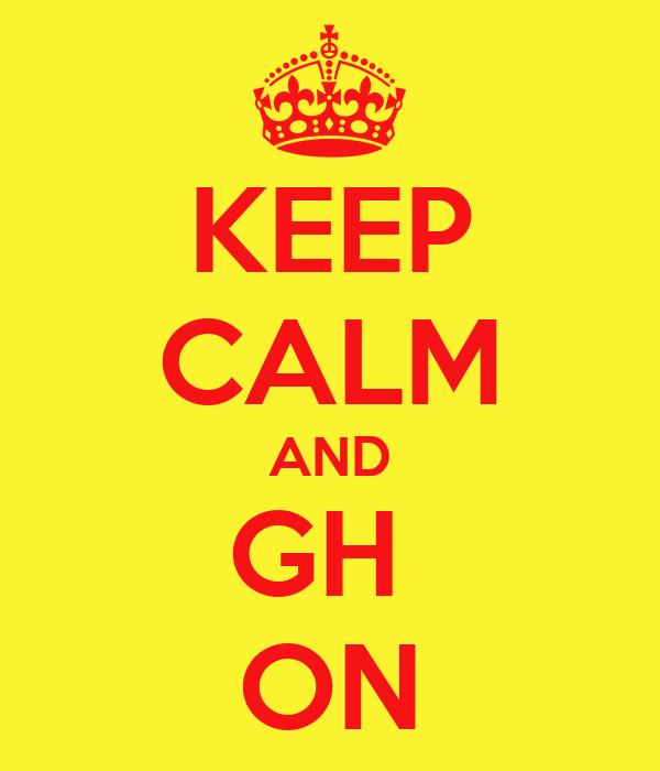 KEEP CALM AND GH  ON