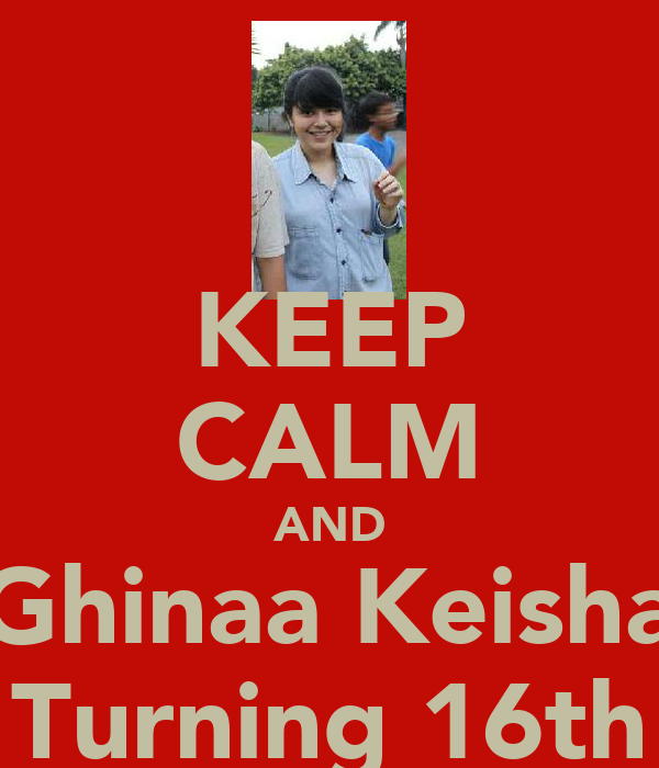 KEEP CALM AND Ghinaa Keisha Turning 16th