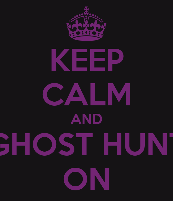 KEEP CALM AND GHOST HUNT ON