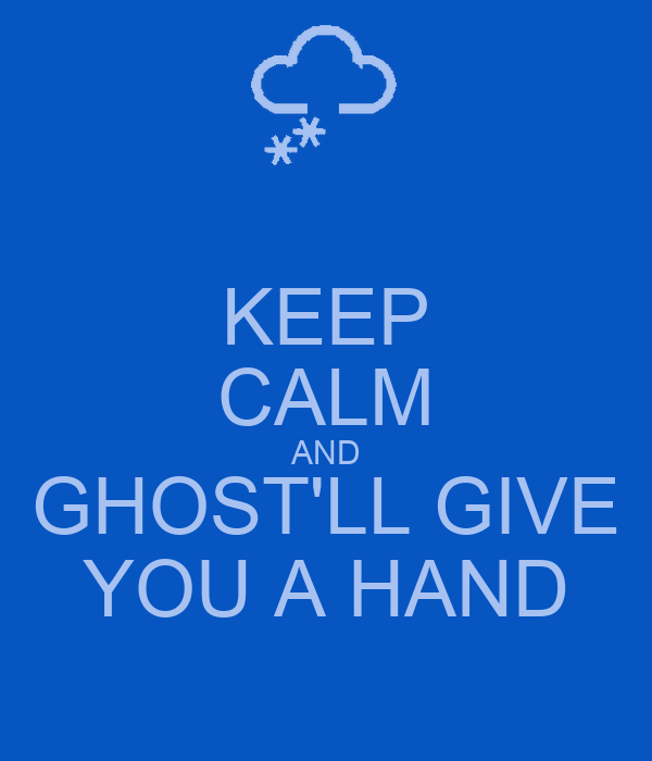 KEEP CALM AND GHOST'LL GIVE YOU A HAND