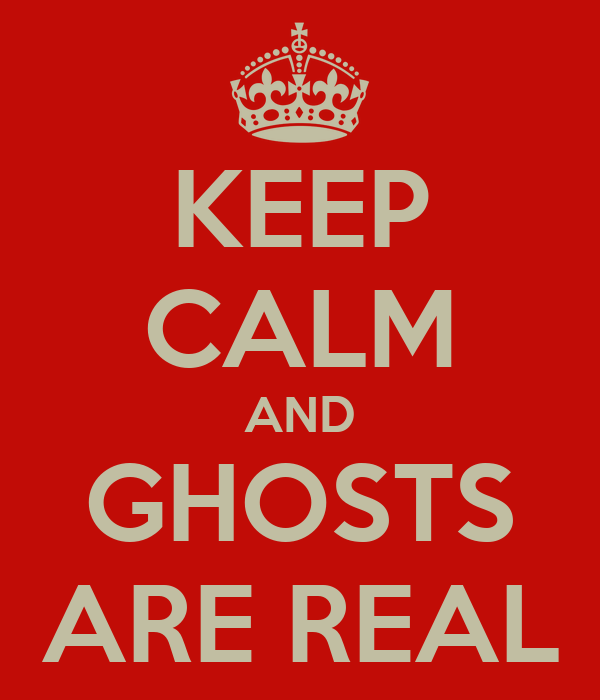 KEEP CALM AND GHOSTS ARE REAL
