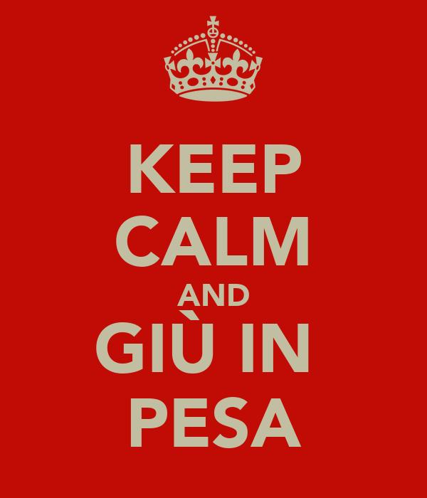 KEEP CALM AND GIÙ IN  PESA