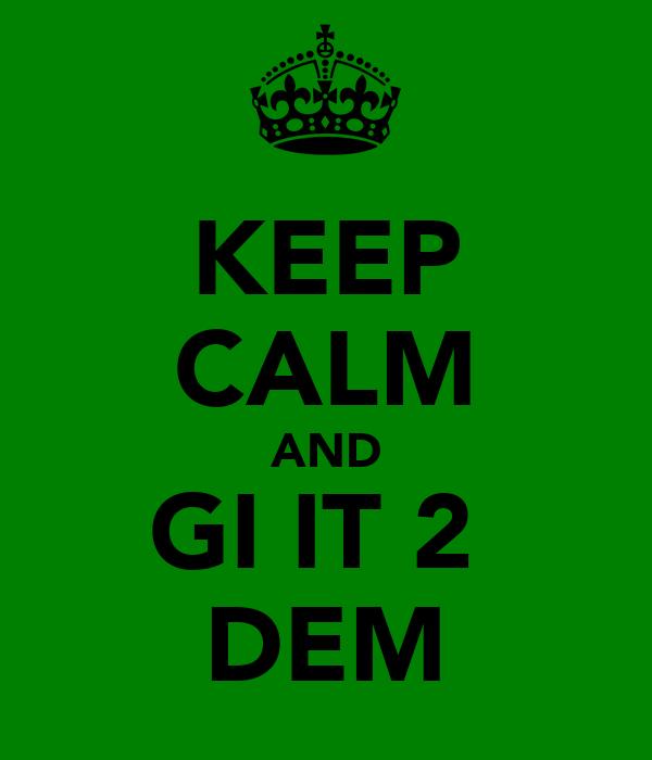 KEEP CALM AND GI IT 2  DEM
