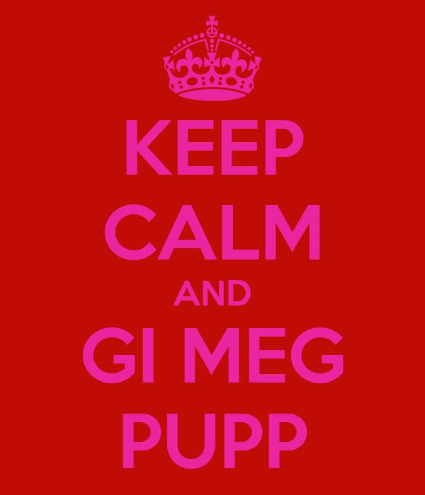 KEEP CALM AND GI MEG PUPP