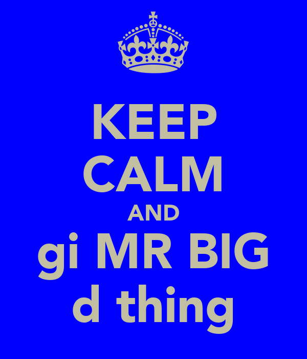 KEEP CALM AND gi MR BIG d thing