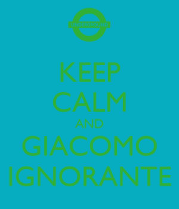 KEEP CALM AND GIACOMO IGNORANTE