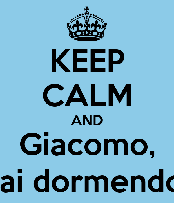 KEEP CALM AND Giacomo, stai dormendo?