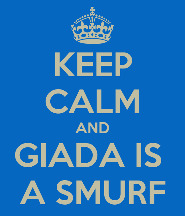 KEEP CALM AND GIADA IS  A SMURF
