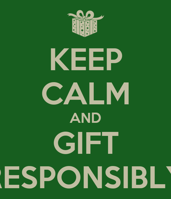 KEEP CALM AND GIFT RESPONSIBLY