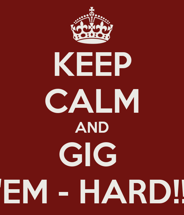 KEEP CALM AND GIG  'EM - HARD!!