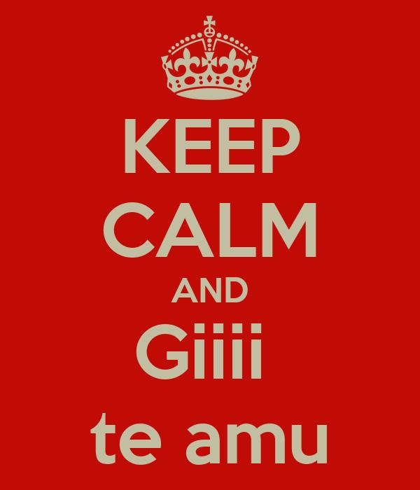 KEEP CALM AND Giiii  te amu