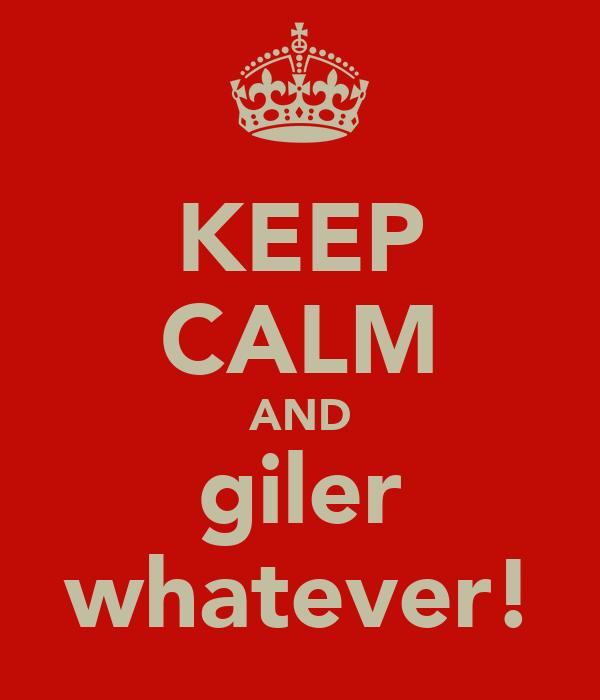 KEEP CALM AND giler whatever!