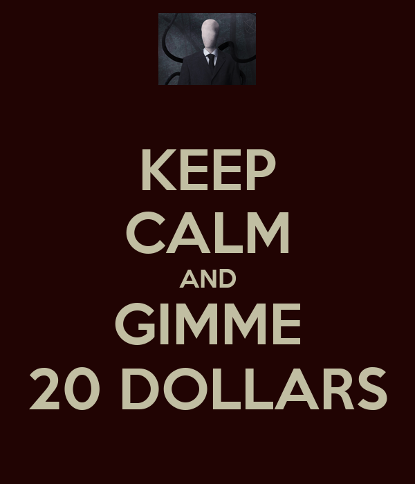 KEEP CALM AND GIMME 20 DOLLARS