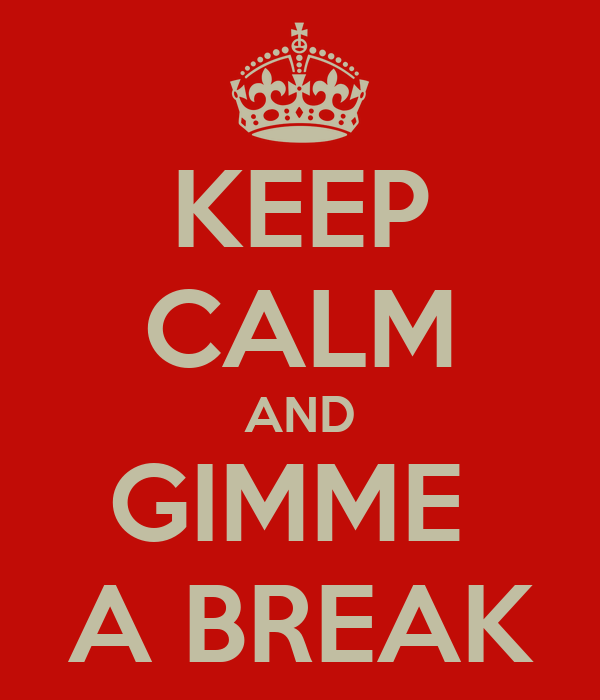 KEEP CALM AND GIMME  A BREAK