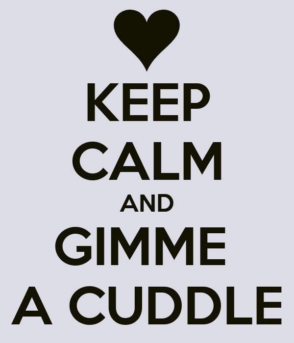 KEEP CALM AND GIMME  A CUDDLE