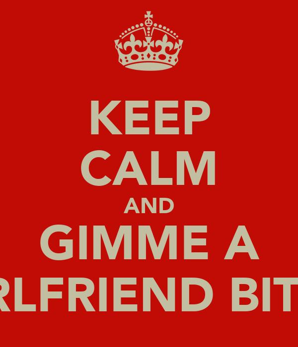 KEEP CALM AND GIMME A GIRLFRIEND BITCH