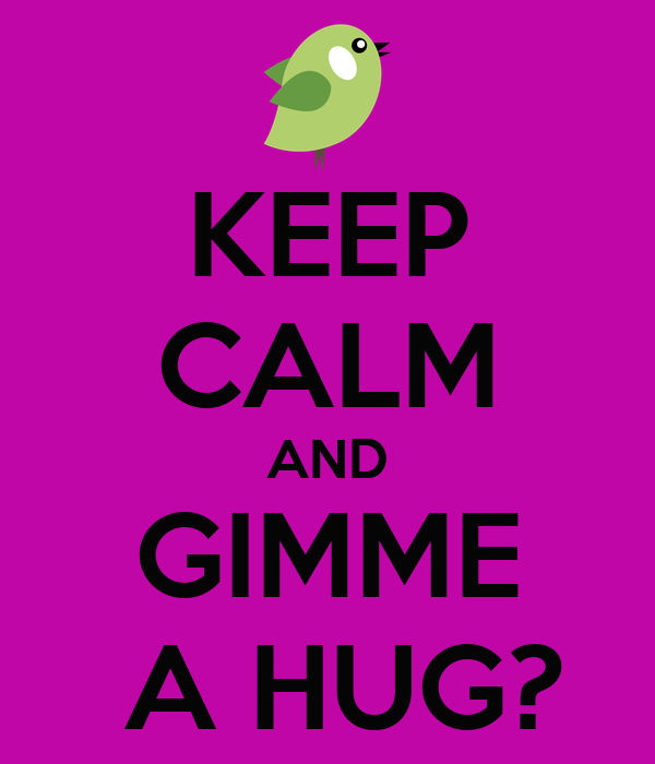 KEEP CALM AND GIMME  A HUG?