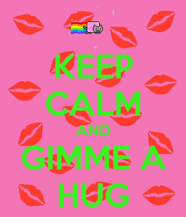 KEEP CALM AND GIMME A HUG