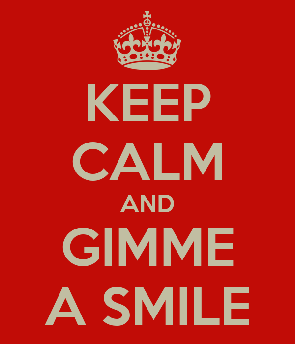 KEEP CALM AND GIMME A SMILE
