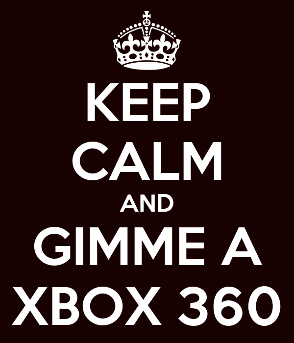 KEEP CALM AND GIMME A XBOX 360