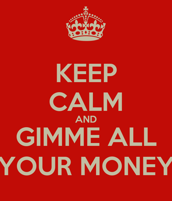 KEEP CALM AND GIMME ALL YOUR MONEY