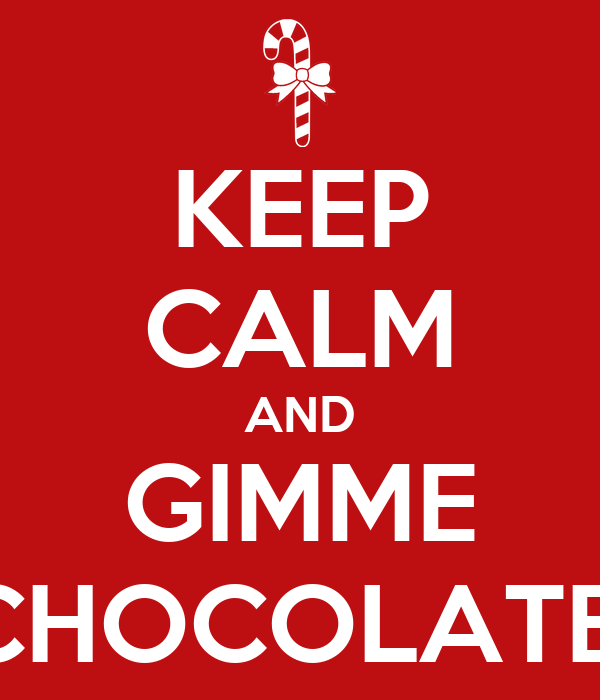 KEEP CALM AND GIMME CHOCOLATE!