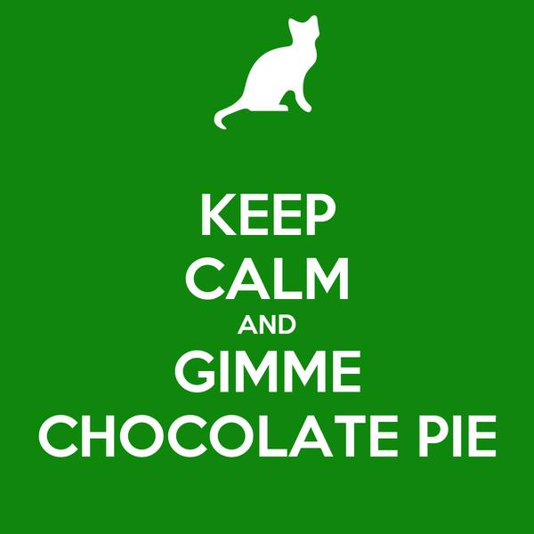 KEEP CALM AND GIMME CHOCOLATE PIE