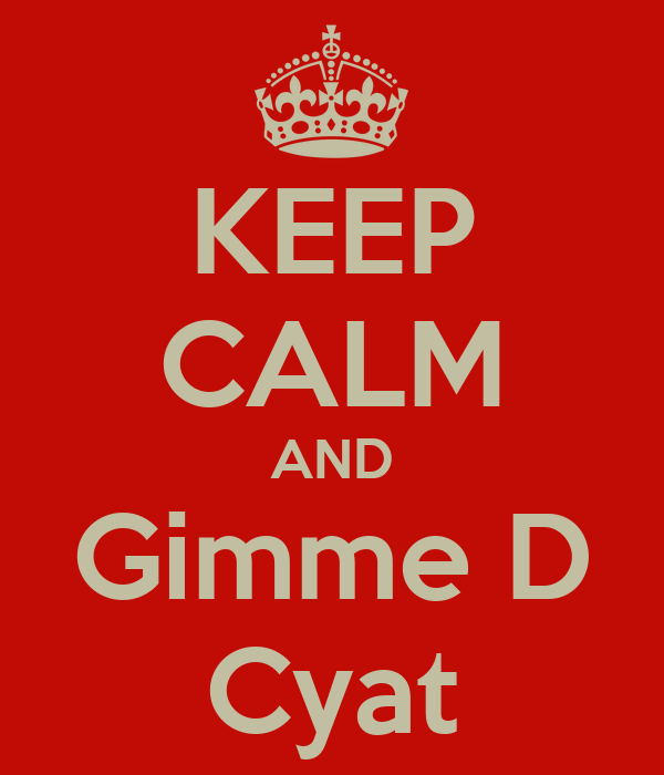 KEEP CALM AND Gimme D Cyat