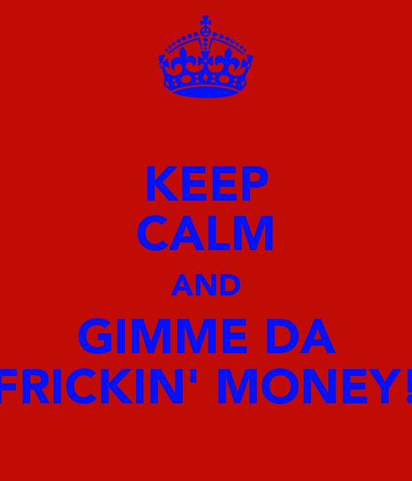KEEP CALM AND GIMME DA FRICKIN' MONEY!
