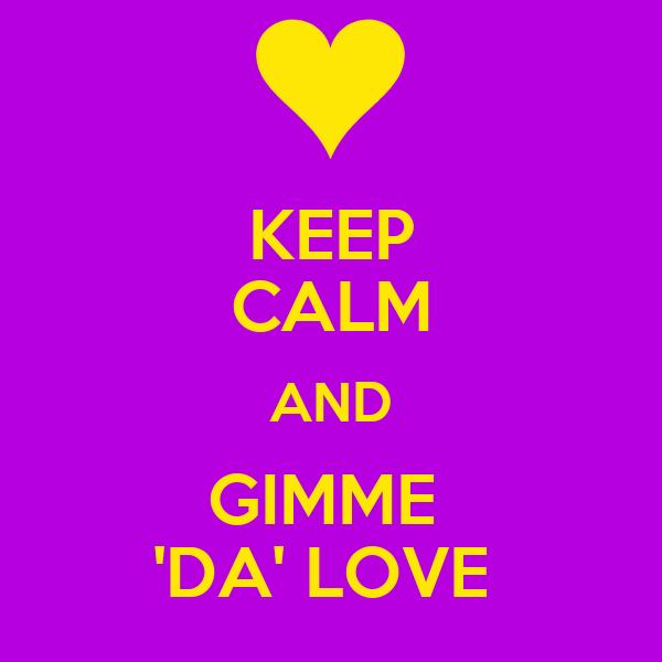 KEEP CALM AND GIMME  'DA' LOVE