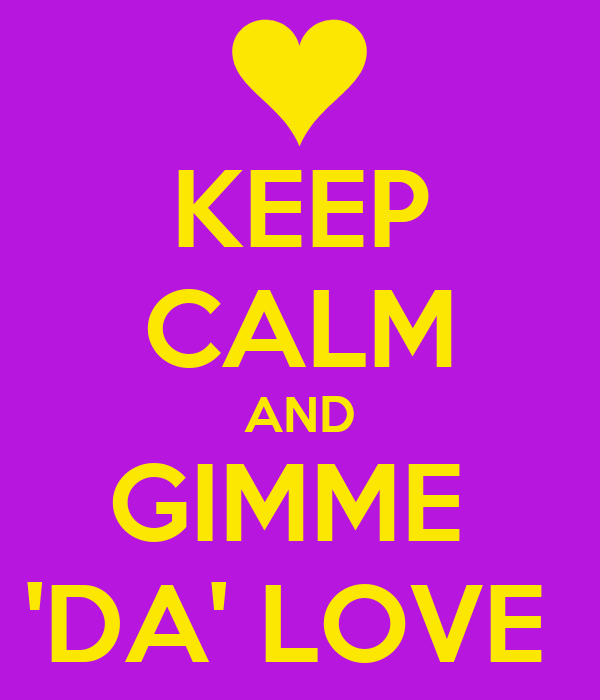 KEEP CALM AND GIMME  'DA' LOVE