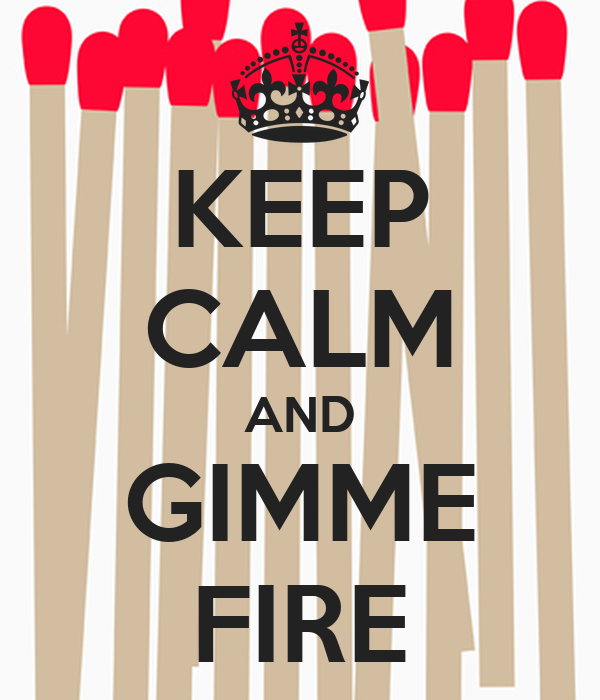 KEEP CALM AND GIMME FIRE