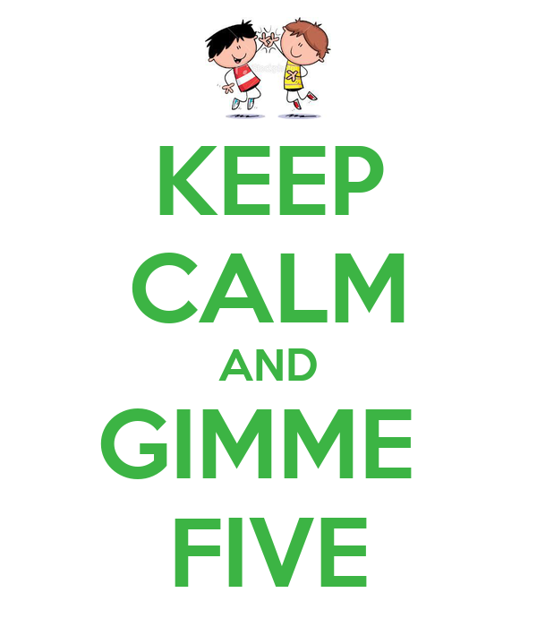 KEEP CALM AND GIMME  FIVE
