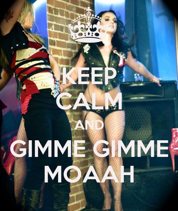 KEEP CALM AND GIMME GIMME MOAAH