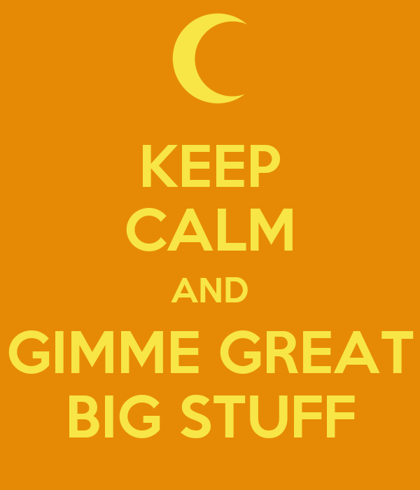 KEEP CALM AND GIMME GREAT BIG STUFF
