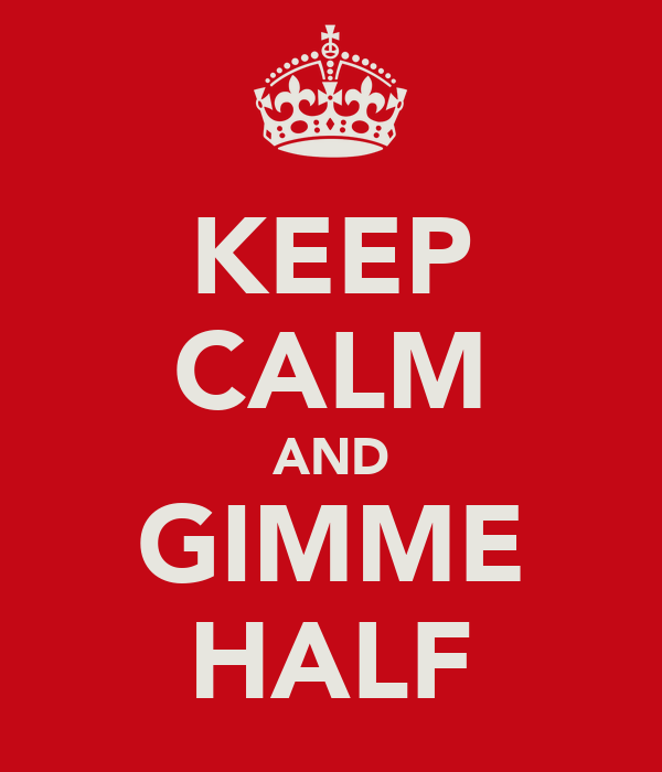KEEP CALM AND GIMME HALF