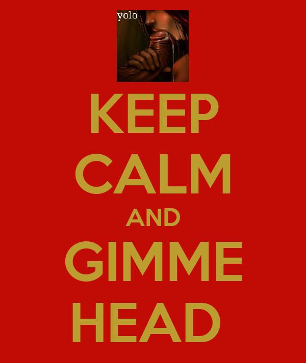KEEP CALM AND GIMME HEAD