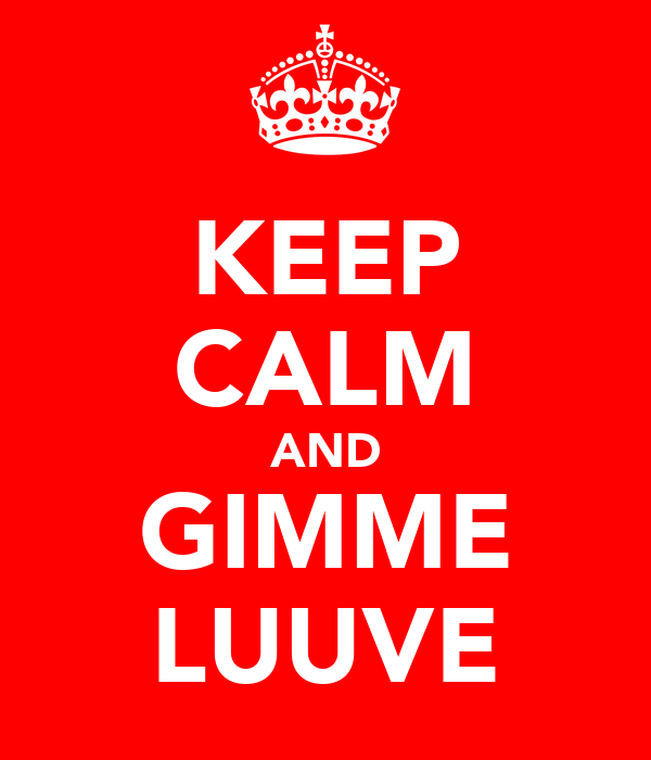 KEEP CALM AND GIMME LUUVE