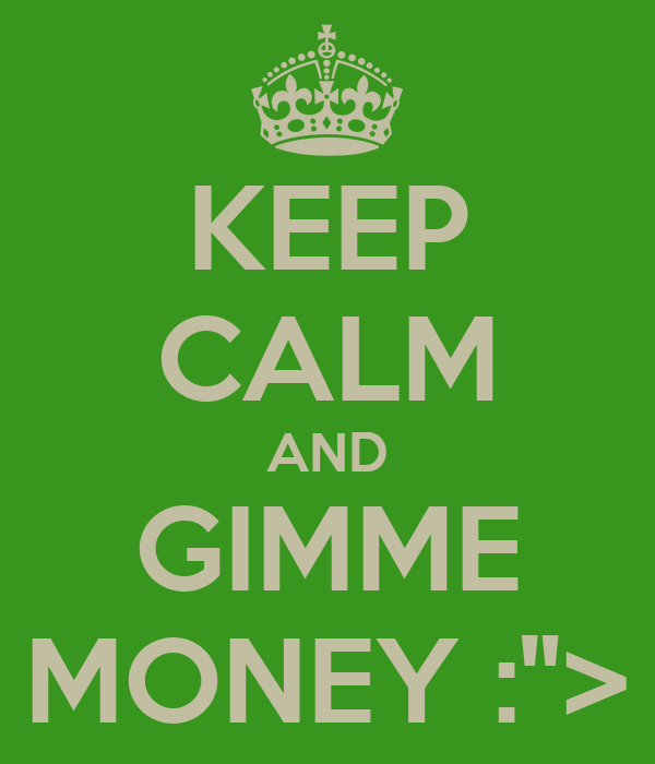 """KEEP CALM AND GIMME MONEY :"""">"""