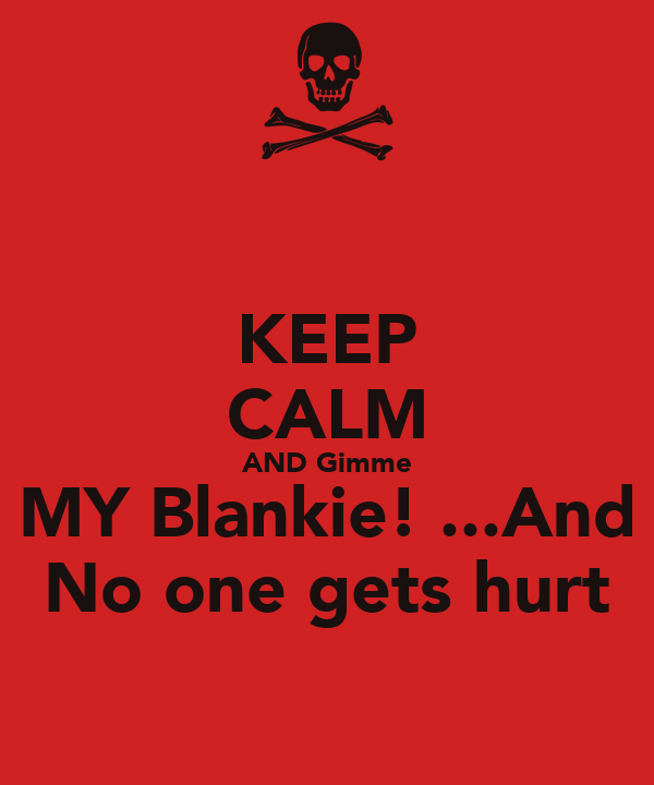 KEEP CALM AND Gimme MY Blankie! ...And No one gets hurt