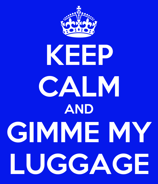 KEEP CALM AND GIMME MY LUGGAGE