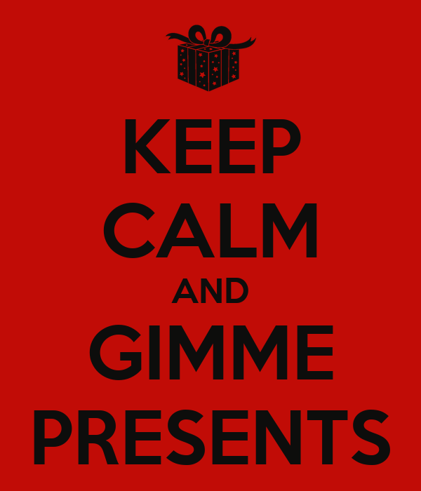 KEEP CALM AND GIMME PRESENTS