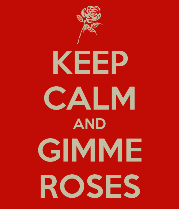 KEEP CALM AND GIMME ROSES