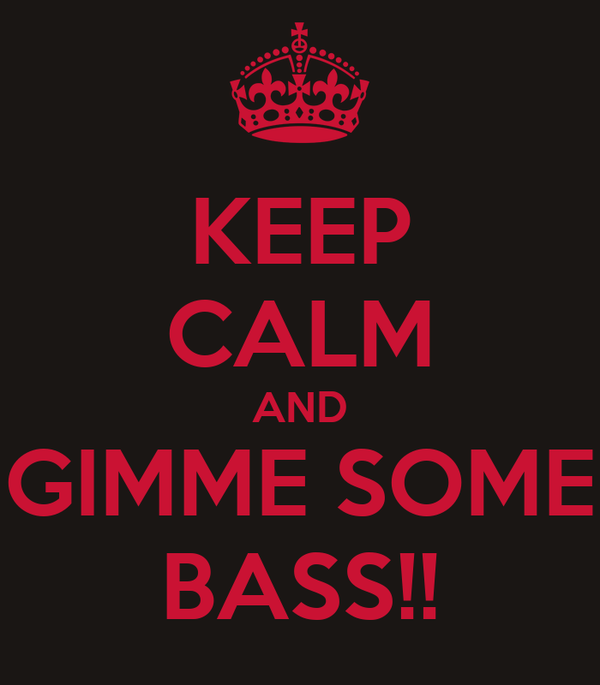 KEEP CALM AND GIMME SOME BASS!!