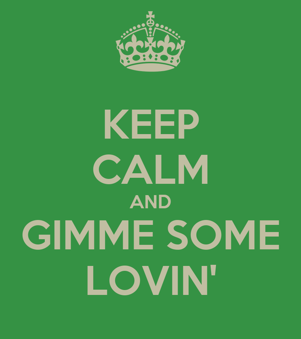 KEEP CALM AND GIMME SOME LOVIN'