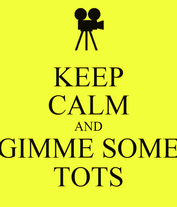 KEEP CALM AND GIMME SOME TOTS