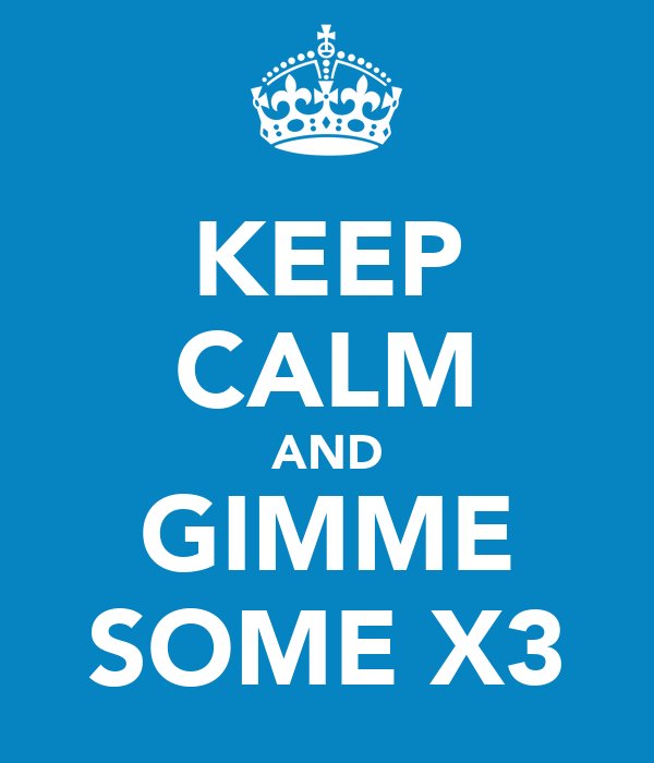 KEEP CALM AND GIMME SOME X3