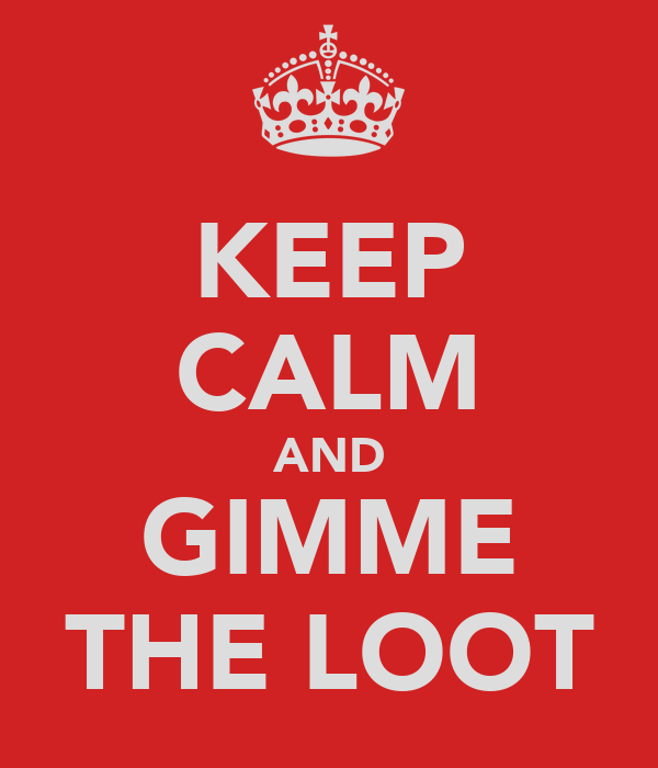 KEEP CALM AND GIMME THE LOOT